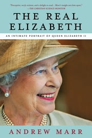 The Real Elizabeth - An Intimate Portrait of Queen Elizabeth II ebook by Andrew Marr
