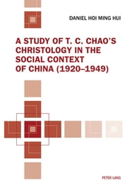A Study of T. C. Chao's Christology in the Social Context of China (1920-1949) ebook by Daniel Hoi Hui
