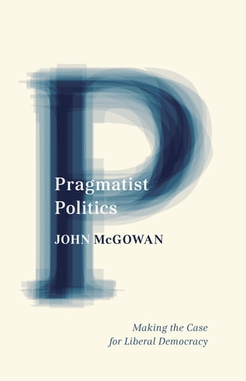 Pragmatist Politics - Making the Case for Liberal Democracy eBook by John McGowan