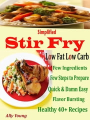 Simplified Stir Fry Low Fat Low Carb - Few Ingredients Few Steps to Prepare Quick & Damn Easy Flavor Bursting Healthy 40 + Recipes ebook by Ally Young