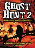 Ghost Hunt 2: MORE Chilling Tales of the Unknown ebook by Jason Hawes, Grant Wilson, Cameron Dokey