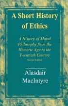 A Short History of Ethics - A History of Moral Philosophy from the Homeric Age to the Twentieth Century, Second Edition ebook by Alasdair MacIntyre