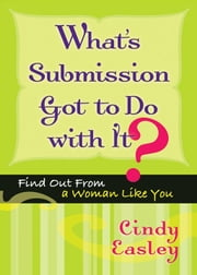 What's Submission Got To Do With It?: Find Out From A Woman Like You ebook by Cindy Easley