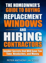 The Homeowner's Guide to Buying Replacement Windows and Hiring Contractors - Insider Secrets that Will Save You Time, Headaches, and Money ebook by Peter Anthony Jackson