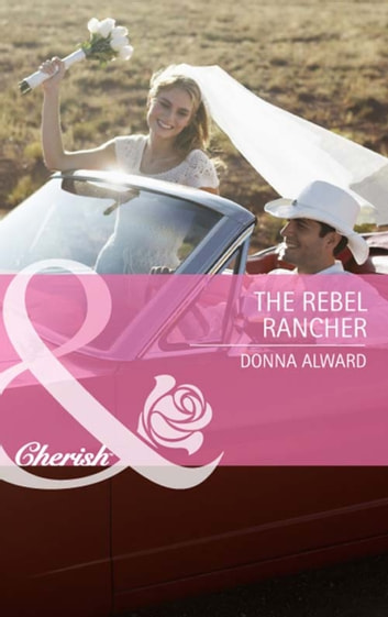 The Rebel Rancher (Mills & Boon Cherish) (Cadence Creek Cowboys, Book 2) eBook by Donna Alward