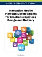 Innovative Mobile Platform Developments for Electronic Services Design and Delivery ebook by Ada Scupola