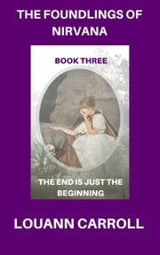 The Foundlings of Nirvana, Book Three, The End is Just the Beginning ebook by Louann Carroll
