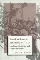 "Racial Violence in Kentucky, 1865--1940 - Lynchings, Mob Rule, and ""Legal Lynchings"" ebook by George C. Wright"