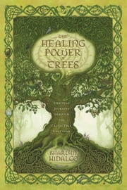 The Healing Power of Trees: Spiritual Journeys Through the Celtic Tree Calendar - Spiritual Journeys Through the Celtic Tree Calendar ebook by Sharlyn Hidalgo