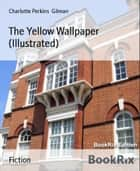 The Yellow Wallpaper (Illustrated) ebook by Charlotte Perkins Gilman