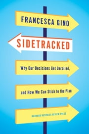 Sidetracked - Why Our Decisions Get Derailed, and How We Can Stick to the Plan ebook by Francesca Gino