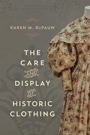 The Care and Display of Historic Clothing ebook by Karen M. DePauw