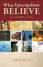 What Episcopalians Believe - An Introduction ebook by Samuel Wells