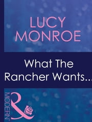 What the Rancher Wants... (Mills & Boon Modern) ebook by Lucy Monroe
