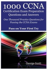 1000 CCNA Certification Exam Preparation Questions and Answers: One Thousand Practice Questions for Passing the CCNA Exams - Pass On Your First Try ebook by Scott, George