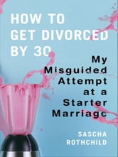 How to Get Divorced by 30 - My Misguided Attempt at a Starter Marriage ebook by Sascha Rothchild