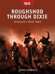 Roughshod Through Dixie - Grierson's Raid 1863 ebook by Mark Lardas,Johnny Shumate