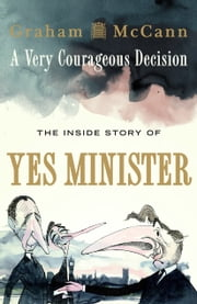 A Very Courageous Decision - The Inside Story of Yes Minister ebook by Graham McCann