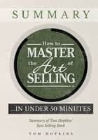 How to Master the Art of Selling …. In Under 50 Minutes - Summary of Tom Hopkins' Best Selling Book 電子書籍 by Tom Hopkins