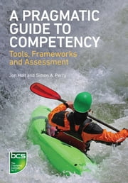 A Pragmatic Guide to Competency - Tools, Frameworks and Assessment ebook by Jon Holt,Simon A. Perry
