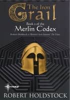 The Iron Grail - Book 2 of the Merlin Codex ebook by