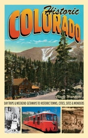 Historic Colorado - Day Trips & Weekend Getaways to Historic Towns, Cities, Sites & Wonders ebook by Claude Wiatrowski