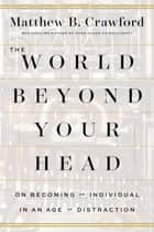 The World Beyond Your Head ebook by Matthew B. Crawford