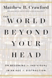 The World Beyond Your Head - On Becoming an Individual in an Age of Distraction ebook by Matthew B. Crawford