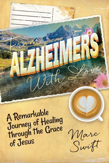 From Alzheimer's With Love - A Remarkable Journey of Healing Through the Grace of Jesus ebook by Marc Swift