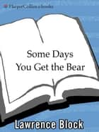 Some Days You Get the Bear ebook by Lawrence Block
