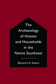 The Archaeology of Houses and Households in the Native Southeast ebook by Benjamin A. Steere