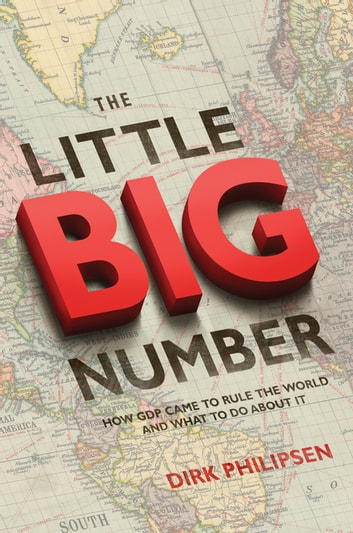 The Little Big Number - How GDP Came to Rule the World and What to Do about It ebook by Dirk Philipsen