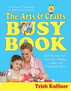 The Arts & Crafts Busy Book - 365 Art and Craft Activities to Keep Toddlers and Preschoolers Busy ebook by Laurel Aiello, Trish Kuffner