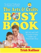 The Arts & Crafts Busy Book - 365 Art and Craft Activities to Keep Toddlers and Preschoolers Busy ebook by Trish Kuffner