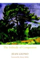 The Solitude of Compassion ebook by Jean Giono, Edward Ford, Henry Miller