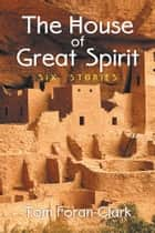 The House of Great Spirit - Six Stories ebook by Tom Foran Clark