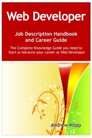 The Web Developer Job Description Handbook and Career Guide: The Complete Knowledge Guide you need to Start or Advance your Career as Web Developer. Practical Manual for Job-Hunters and Career-Changers. ebook by Andrew Klipp