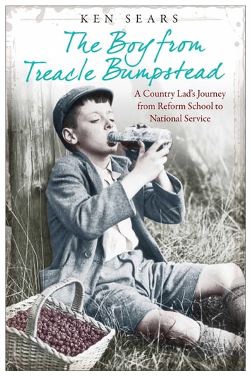 The Boy From Treacle Bumstead - A Country Lad's Journey From Reform School to National Service ebook by Ken Sears