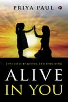 ALIVE IN YOU - Love lives by giving and forgiving ebook by PRIYA PAUL