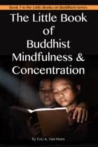 The Little Book of Buddhist Mindfulness & Concentration ebook by Eric Van Horn