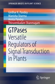 GTPases - Versatile Regulators of Signal Transduction in Plants ebook by Girdhar K. Pandey,Manisha Sharma,Amita Pandey,Thiruvenkadam Shanmugam