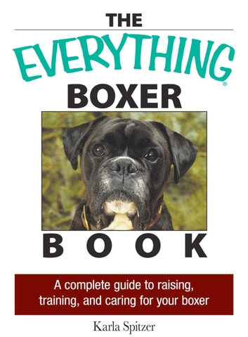 The Everything Boxer Book - A Complete Guide to Raising, Training, And Caring for Your Boxer ebook by Karla Spitzer