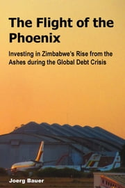 The Flight of the Phoenix - Investing in Zimbabwe's Rise from the Ashes during the Global Debt Crisis ebook by Joerg Bauer