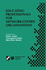 Educating Professionals for Network-Centric Organisations - IFIP TC3 WG3.4 International Working Conference on Educating Professionals for Network-Centric Organisations August 23–28, 1998, Saitama, Japan ebook by Peter Juliff,Tsurayuki Kado,Ben-Zion Barta
