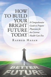 How to Build Your Bright Future Today - A Comprehensive Guide to Prepare Physicians for the Current Health Care Era ebook by Rashed Hasan, MD, FAAP