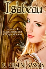 Isabeau, A Novel of Queen Isabella and Sir Roger Mortimer - The Isabella Books, #1 ebook by N. Gemini Sasson