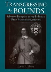 Transgressing the Bounds: Subversive Enterprises among the Puritan Elite in Massachusetts, 1630-1692 ebook by Louise A. Breen