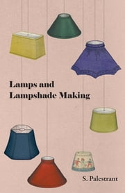 Lamps and Lampshade Making ebook by S. Palestrant