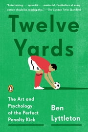 Twelve Yards - The Art and Psychology of the Perfect Penalty Kick ebook by Ben Lyttleton
