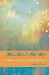 Unseduced and Unshaken - The Place of Dignity in a Young Woman's Choices ebook by Rosalie De Rosset